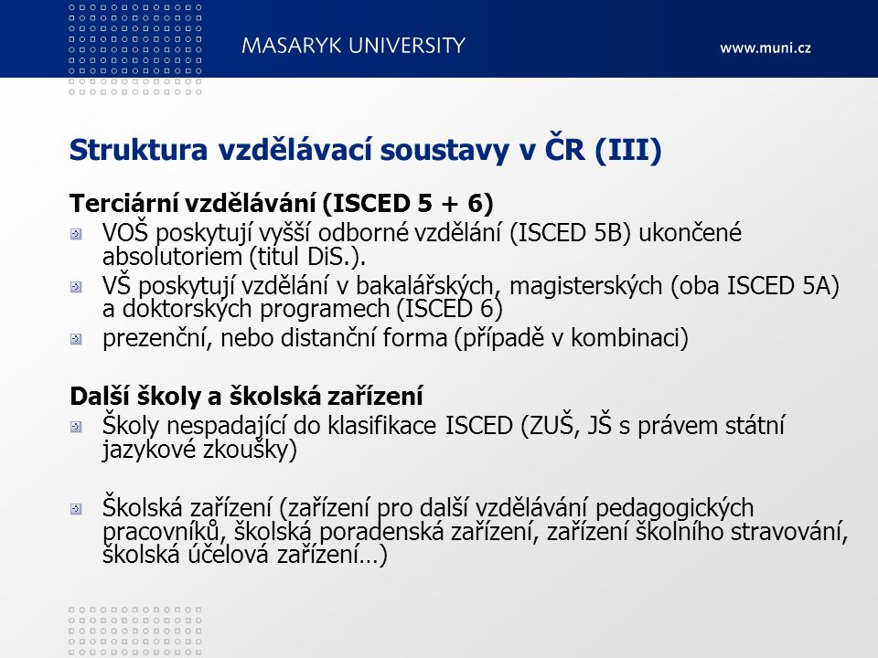 Struktura vzdělávací soustavy v ČR (III) Terciární vzdělávání (ISCED 5 + 6) VOŠ poskytují vyšší odborné vzdělání (ISCED 5B) ukončené absolutoriem (tit