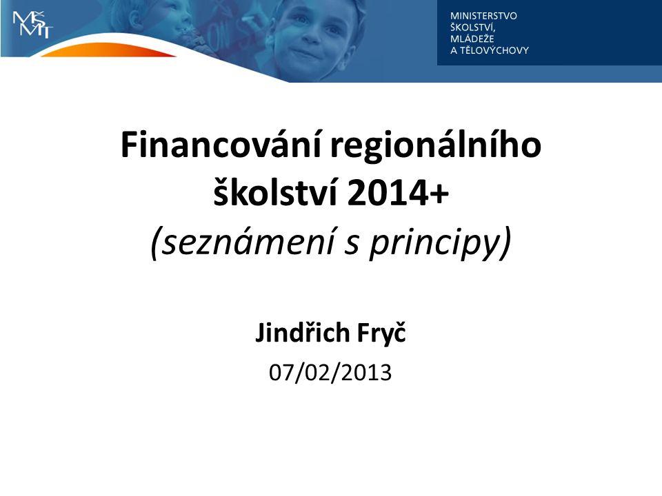 Financování regionálního školství 2014+ (seznámení s principy) Jindřich Fryč 07/02/2013