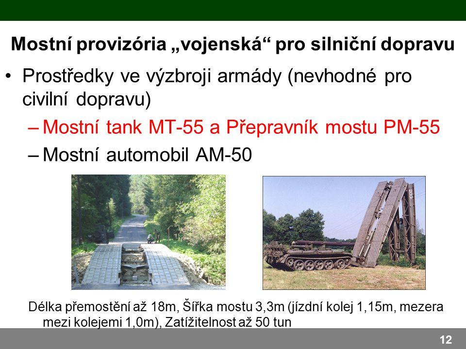 """Mostní provizória """"vojenská pro silniční dopravu Prostředky ve výzbroji armády (nevhodné pro civilní dopravu) –Mostní tank MT-55 a Přepravník mostu PM-55 –Mostní automobil AM-50 Délka přemostění až 18m, Šířka mostu 3,3m (jízdní kolej 1,15m, mezera mezi kolejemi 1,0m), Zatížitelnost až 50 tun 12"""