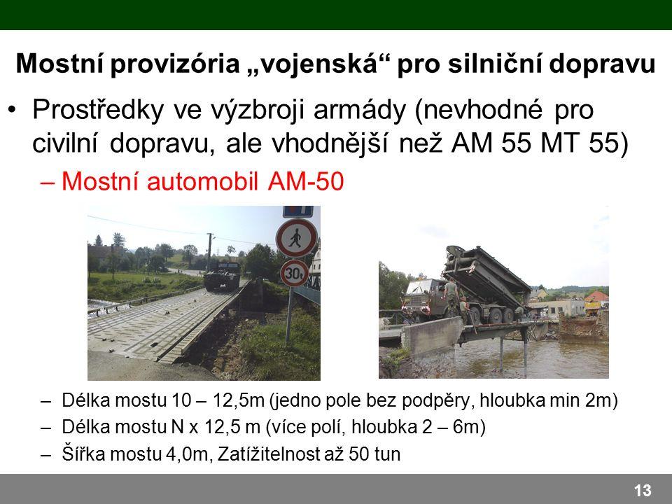 """Mostní provizória """"vojenská pro silniční dopravu Prostředky ve výzbroji armády (nevhodné pro civilní dopravu, ale vhodnější než AM 55 MT 55) –Mostní automobil AM-50 –Délka mostu 10 – 12,5m (jedno pole bez podpěry, hloubka min 2m) –Délka mostu N x 12,5 m (více polí, hloubka 2 – 6m) –Šířka mostu 4,0m, Zatížitelnost až 50 tun 13"""