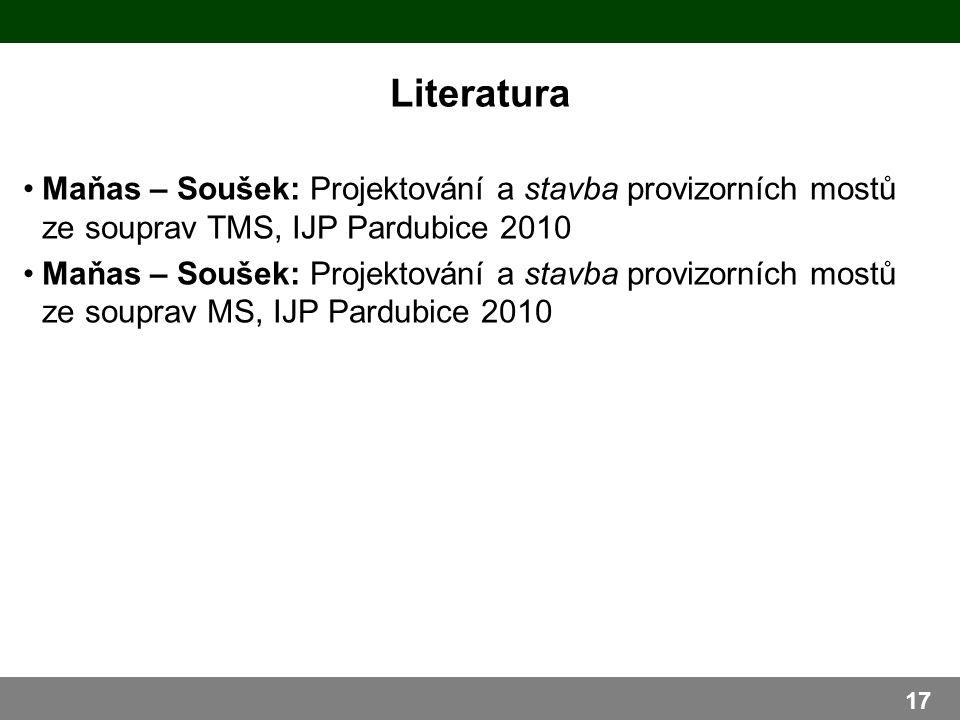 Literatura 17 Maňas – Soušek: Projektování a stavba provizorních mostů ze souprav TMS, IJP Pardubice 2010 Maňas – Soušek: Projektování a stavba provizorních mostů ze souprav MS, IJP Pardubice 2010