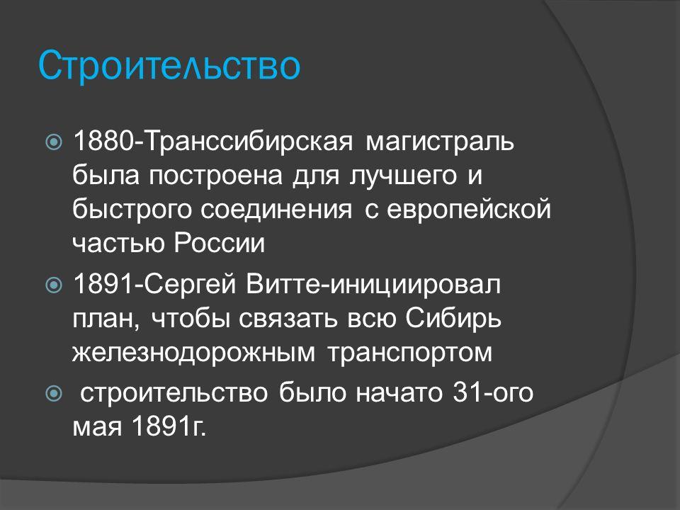 Cтроительство  1880-Транссибирская магистраль была построена для лучшего и быстрого соединения с европейской частью России  1891-Сергей Витте-инициировал план, чтобы связать всю Сибирь железнодорожным транспортом  строительство было начато 31-ого мая 1891г.
