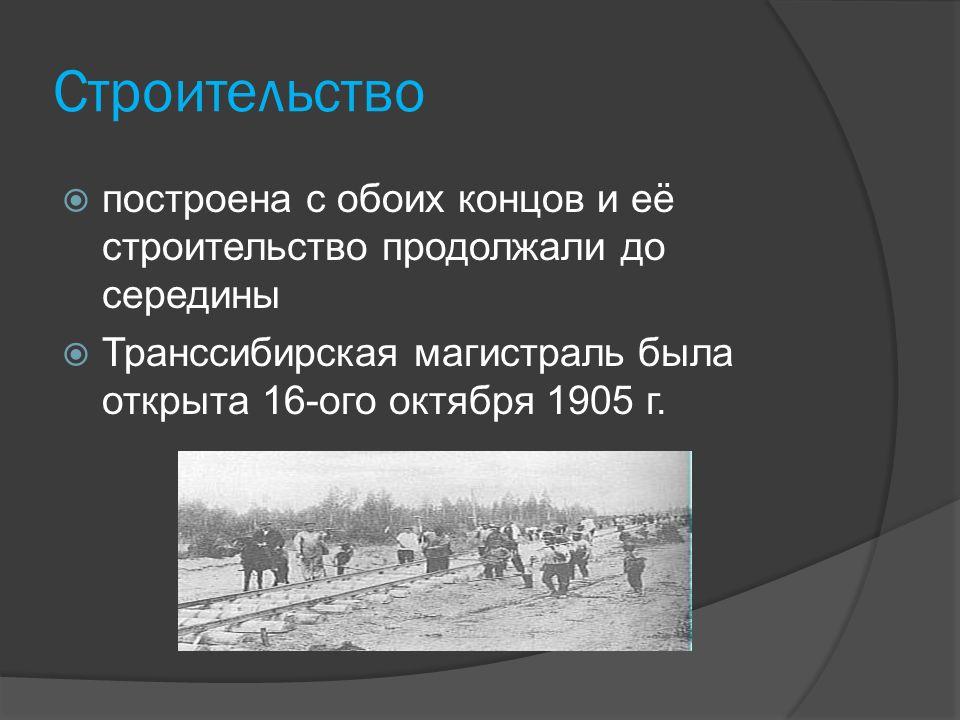 Cтроительство  построена с обоих концов и её строительство продолжали до середины  Транссибирская магистраль былa открытa 16-ого октября 1905 г.