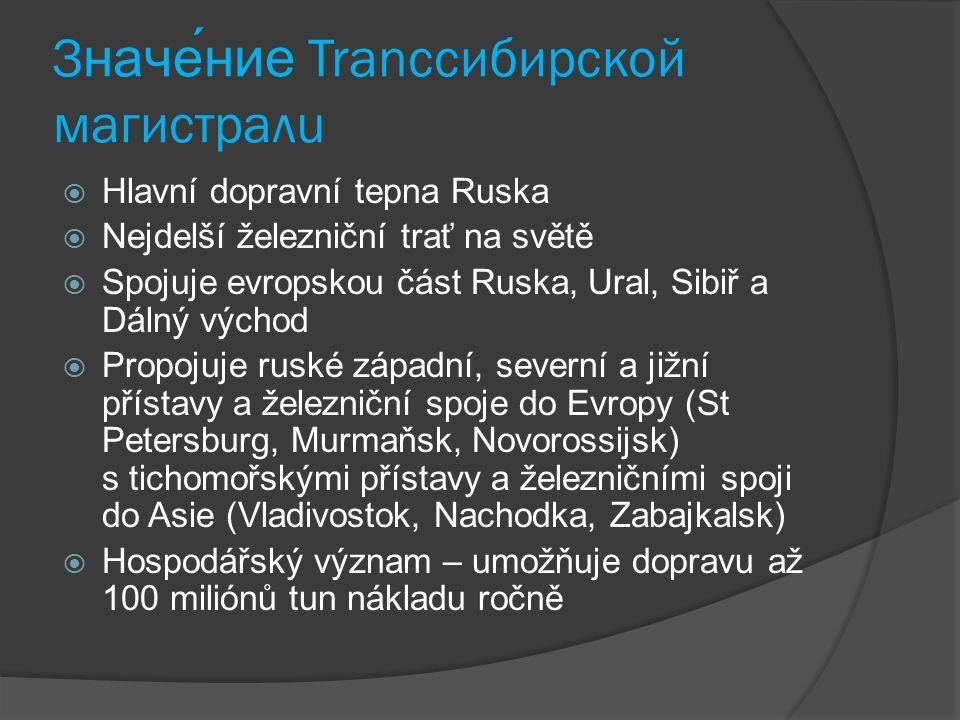 Значение Tranссибирскoй магистралu  Hlavní dopravní tepna Ruska  Nejdelší železniční trať na světě  Spojuje evropskou část Ruska, Ural, Sibiř a Dál