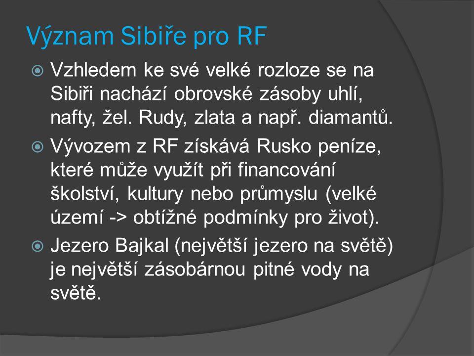Význam Sibiře pro RF  Vzhledem ke své velké rozloze se na Sibiři nachází obrovské zásoby uhlí, nafty, žel. Rudy, zlata a např. diamantů.  Vývozem z