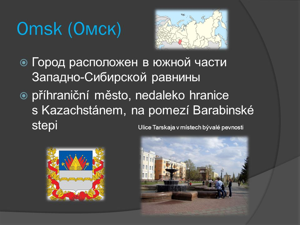 Omsk (Омск)  Город расположен в южной части Западно-Сибирской равнины  příhraniční město, nedaleko hranice s Kazachstánem, na pomezí Barabinské step
