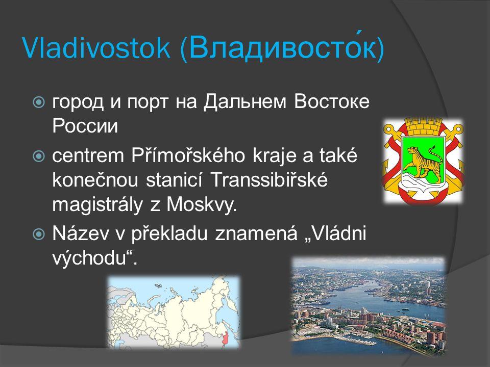 Vladivostok (Владивосток)  город и порт на Дальнем Востоке России  centrem Přímořského kraje a také konečnou stanicí Transsibiřské magistrály z Mosk