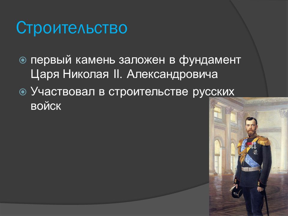 Cтроительство  первый камень заложен в фундамент Царя Николая II. Александровича  Участвовал в строительстве русских войск