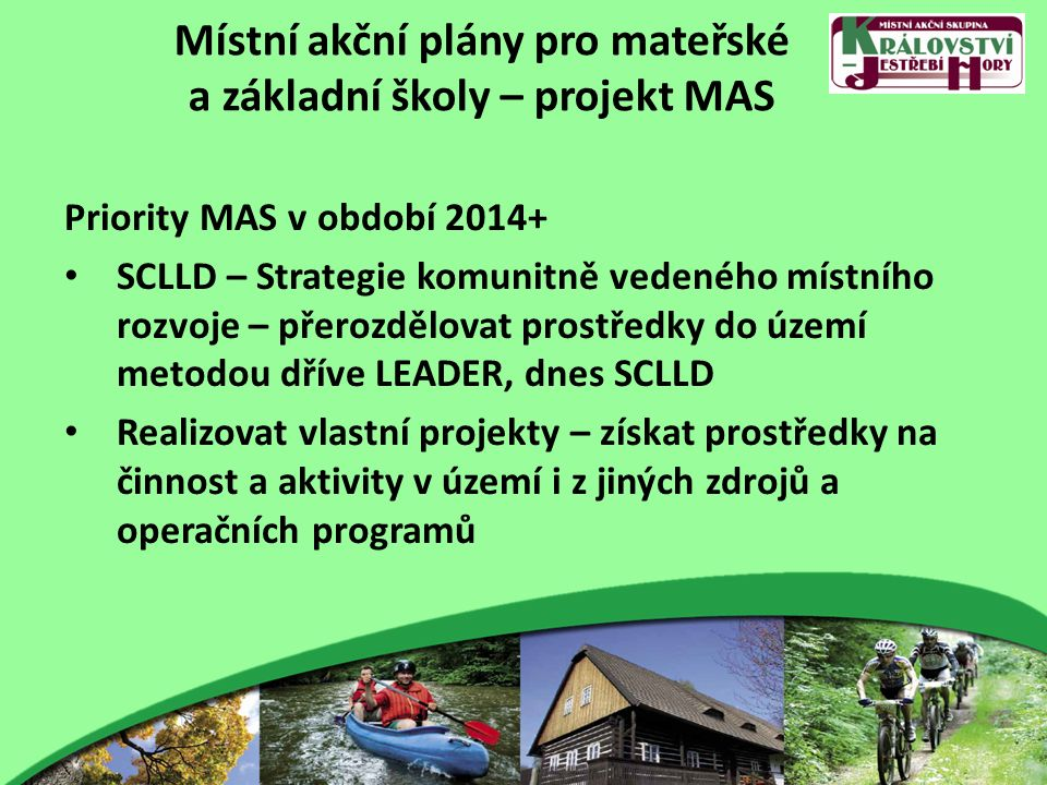 Místní akční plány pro mateřské a základní školy – projekt MAS Priority MAS v období 2014+ SCLLD – Strategie komunitně vedeného místního rozvoje – přerozdělovat prostředky do území metodou dříve LEADER, dnes SCLLD Realizovat vlastní projekty – získat prostředky na činnost a aktivity v území i z jiných zdrojů a operačních programů