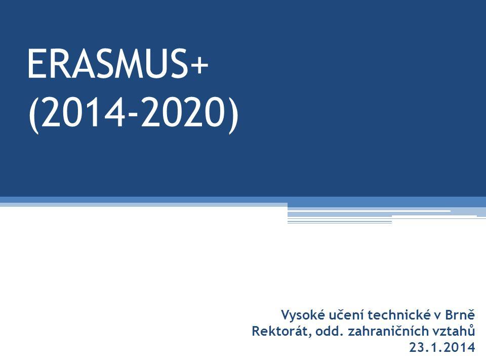 ERASMUS+ (2014-2020) Vysoké učení technické v Brně Rektorát, odd. zahraničních vztahů 23.1.2014