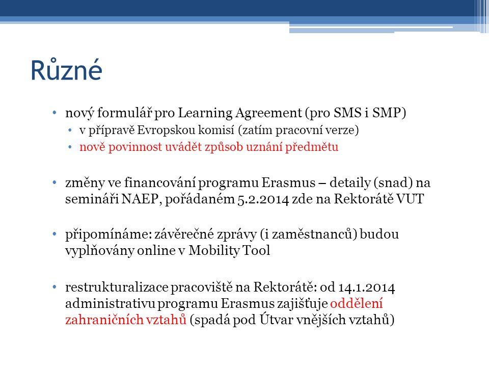 Různé nový formulář pro Learning Agreement (pro SMS i SMP) v přípravě Evropskou komisí (zatím pracovní verze) nově povinnost uvádět způsob uznání předmětu změny ve financování programu Erasmus – detaily (snad) na semináři NAEP, pořádaném 5.2.2014 zde na Rektorátě VUT připomínáme: závěrečné zprávy (i zaměstnanců) budou vyplňovány online v Mobility Tool restrukturalizace pracoviště na Rektorátě: od 14.1.2014 administrativu programu Erasmus zajišťuje oddělení zahraničních vztahů (spadá pod Útvar vnějších vztahů)