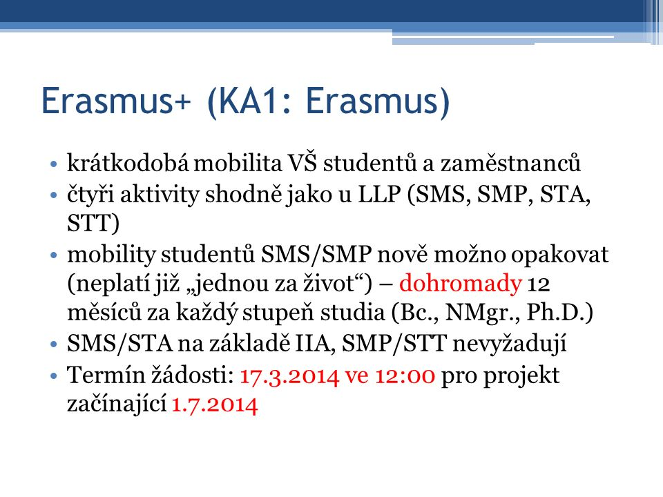 """Erasmus+ (KA1: Erasmus) krátkodobá mobilita VŠ studentů a zaměstnanců čtyři aktivity shodně jako u LLP (SMS, SMP, STA, STT) mobility studentů SMS/SMP nově možno opakovat (neplatí již """"jednou za život ) – dohromady 12 měsíců za každý stupeň studia (Bc., NMgr., Ph.D.) SMS/STA na základě IIA, SMP/STT nevyžadují Termín žádosti: 17.3.2014 ve 12:00 pro projekt začínající 1.7.2014"""