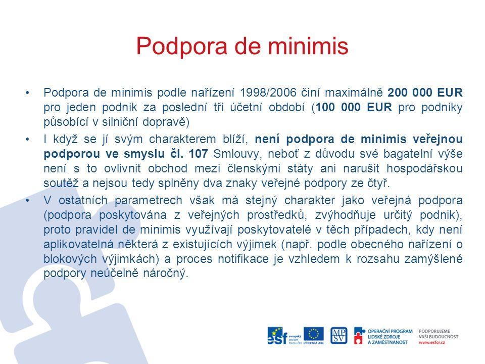 Podpora de minimis Podpora de minimis podle nařízení 1998/2006 činí maximálně 200 000 EUR pro jeden podnik za poslední tři účetní období (100 000 EUR pro podniky působící v silniční dopravě) I když se jí svým charakterem blíží, není podpora de minimis veřejnou podporou ve smyslu čl.