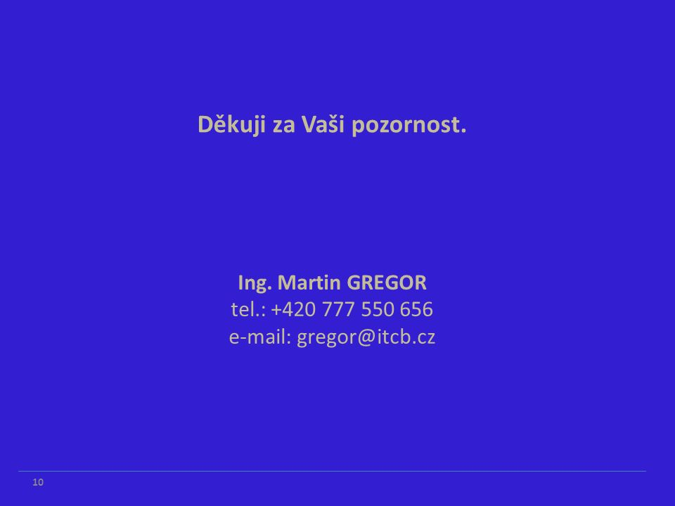 Ing. Martin GREGOR tel.: +420 777 550 656 e-mail: gregor@itcb.cz Děkuji za Vaši pozornost. 10