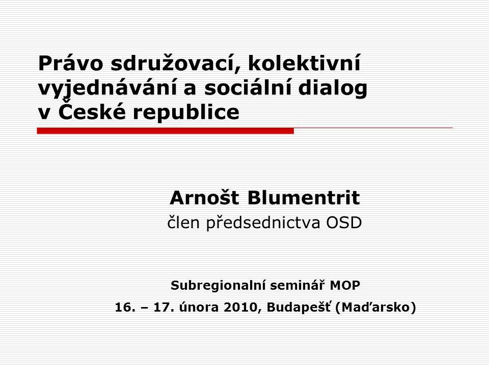 Právo sdružovací, kolektivní vyjednávání a sociální dialog v České republice Arnošt Blumentrit člen předsednictva OSD Subregionalní seminář MOP 16.