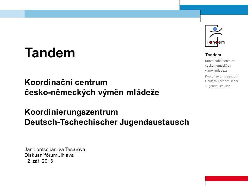 Tandem Koordinační centrum česko-německých výměn mládeže Koordinierungszentrum Deutsch-Tschechischer Jugendaustausch Jan Lontschar, Iva Tesařová Diskusní fórum Jihlava 12.