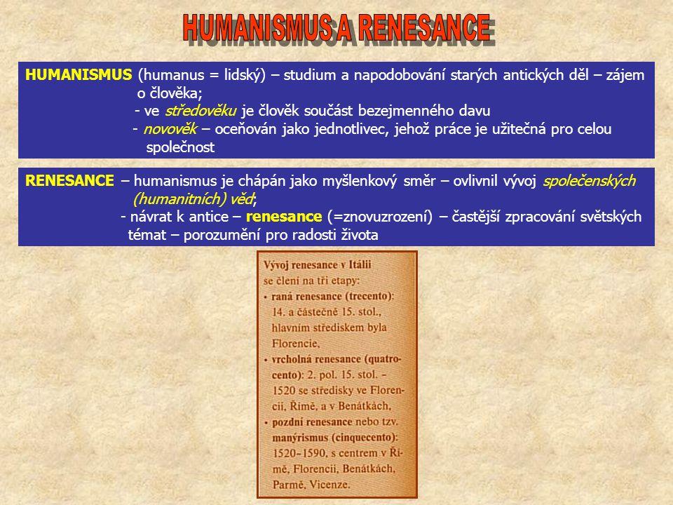 HUMANISMUS (humanus = lidský) – studium a napodobování starých antických děl – zájem o člověka; - ve středověku je člověk součást bezejmenného davu - novověk – oceňován jako jednotlivec, jehož práce je užitečná pro celou společnost RENESANCE – humanismus je chápán jako myšlenkový směr – ovlivnil vývoj společenských (humanitních) věd; - návrat k antice – renesance (=znovuzrození) – častější zpracování světských témat – porozumění pro radosti života
