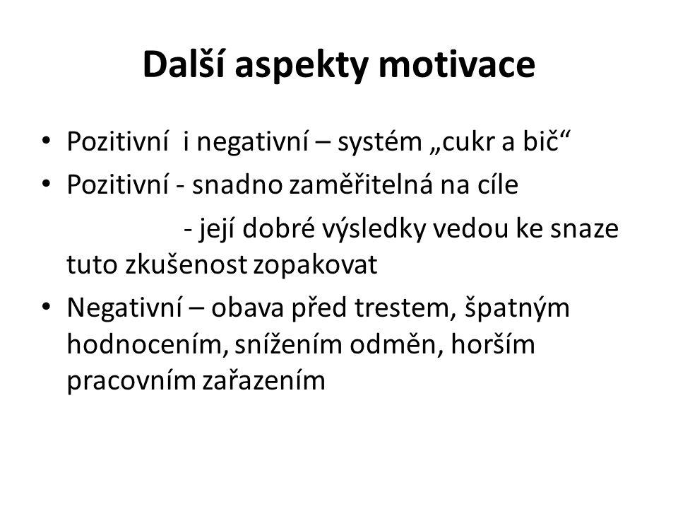 """Další aspekty motivace Pozitivní i negativní – systém """"cukr a bič Pozitivní - snadno zaměřitelná na cíle - její dobré výsledky vedou ke snaze tuto zkušenost zopakovat Negativní – obava před trestem, špatným hodnocením, snížením odměn, horším pracovním zařazením"""