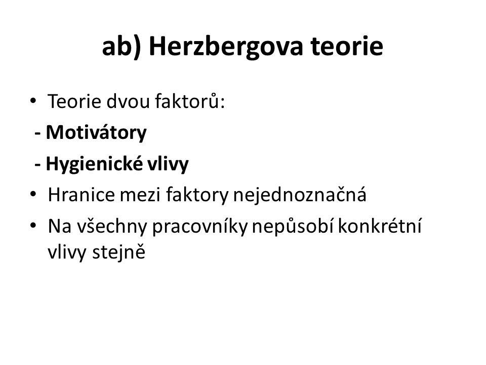 ab) Herzbergova teorie Teorie dvou faktorů: - Motivátory - Hygienické vlivy Hranice mezi faktory nejednoznačná Na všechny pracovníky nepůsobí konkrétní vlivy stejně