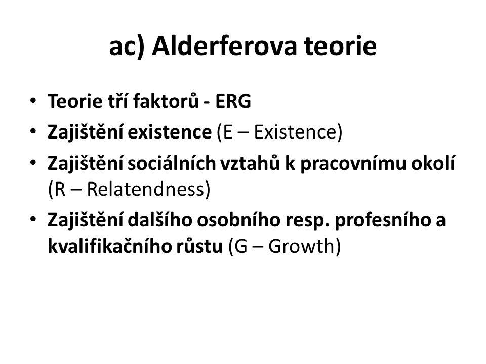 ac) Alderferova teorie Teorie tří faktorů - ERG Zajištění existence (E – Existence) Zajištění sociálních vztahů k pracovnímu okolí (R – Relatendness) Zajištění dalšího osobního resp.