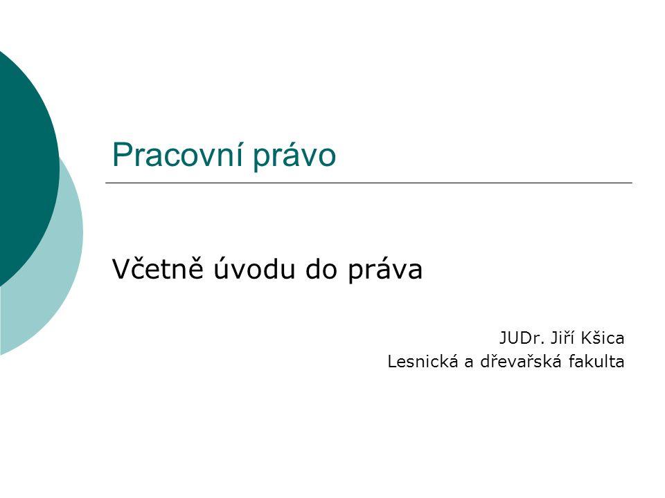 Pracovní právo Včetně úvodu do práva JUDr. Jiří Kšica Lesnická a dřevařská fakulta