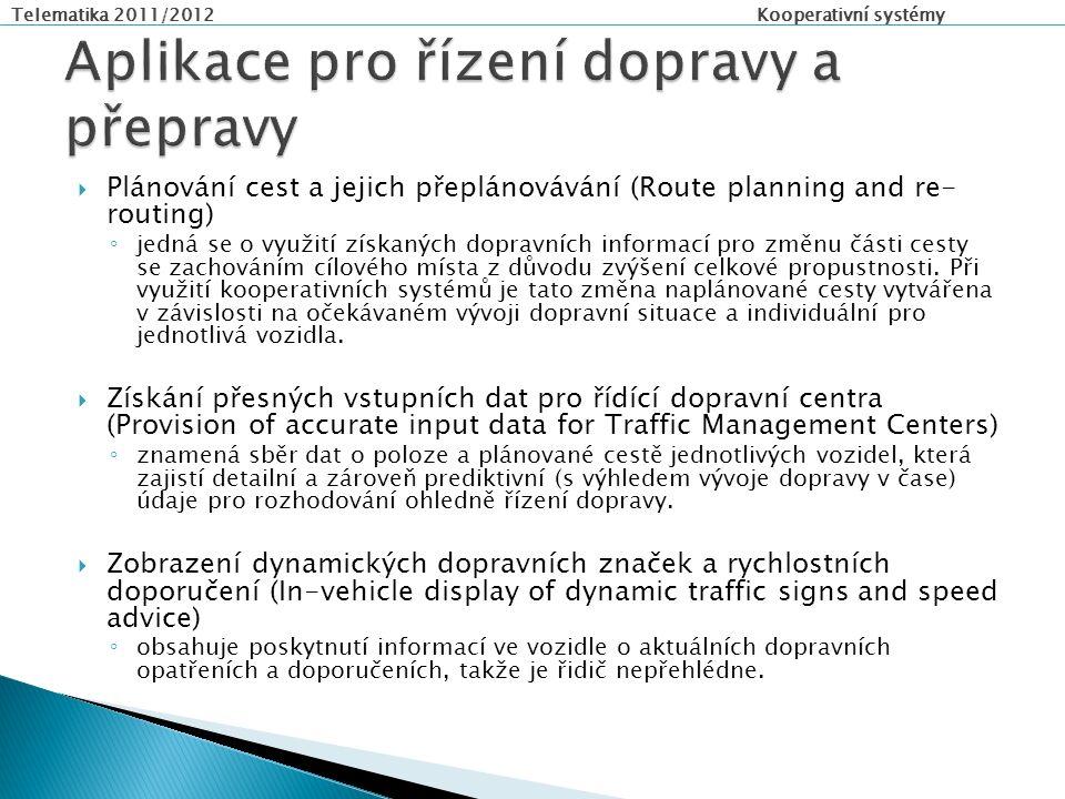 Telematika 2011/2012 Kooperativní systémy  Plánování cest a jejich přeplánovávání (Route planning and re- routing) ◦ jedná se o využití získaných dopravních informací pro změnu části cesty se zachováním cílového místa z důvodu zvýšení celkové propustnosti.