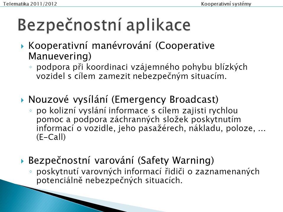 Telematika 2011/2012 Kooperativní systémy  Kooperativní manévrování (Cooperative Manuevering) ◦ podpora při koordinaci vzájemného pohybu blízkých vozidel s cílem zamezit nebezpečným situacím.