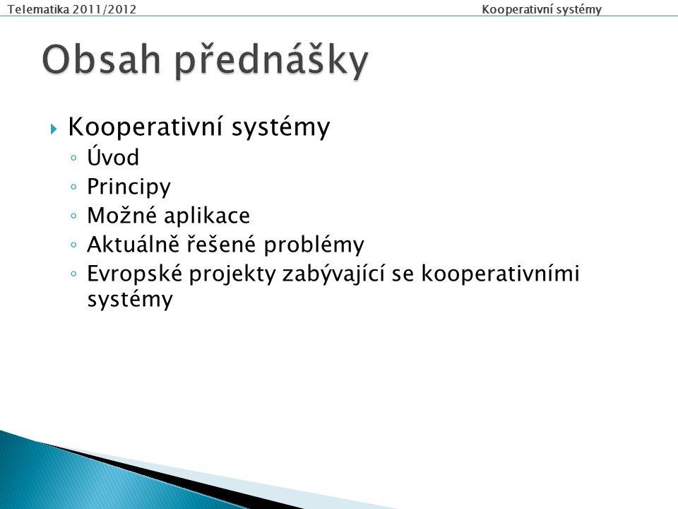 Telematika 2011/2012 Kooperativní systémy  Kooperativní systémy ◦ Úvod ◦ Principy ◦ Možné aplikace ◦ Aktuálně řešené problémy ◦ Evropské projekty zabývající se kooperativními systémy