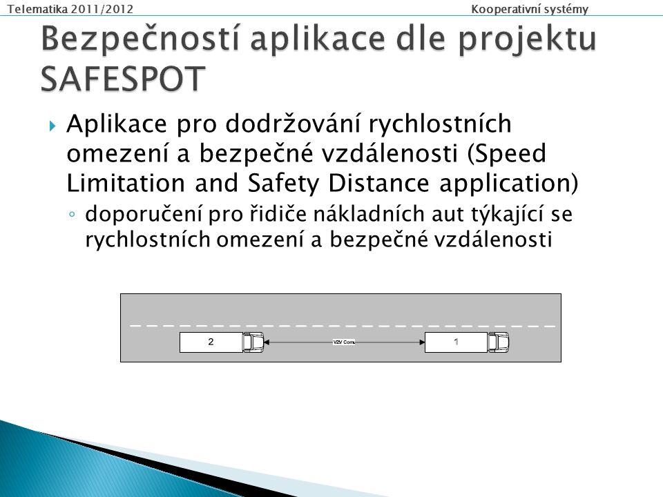 Telematika 2011/2012 Kooperativní systémy  Aplikace pro dodržování rychlostních omezení a bezpečné vzdálenosti (Speed Limitation and Safety Distance application) ◦ doporučení pro řidiče nákladních aut týkající se rychlostních omezení a bezpečné vzdálenosti