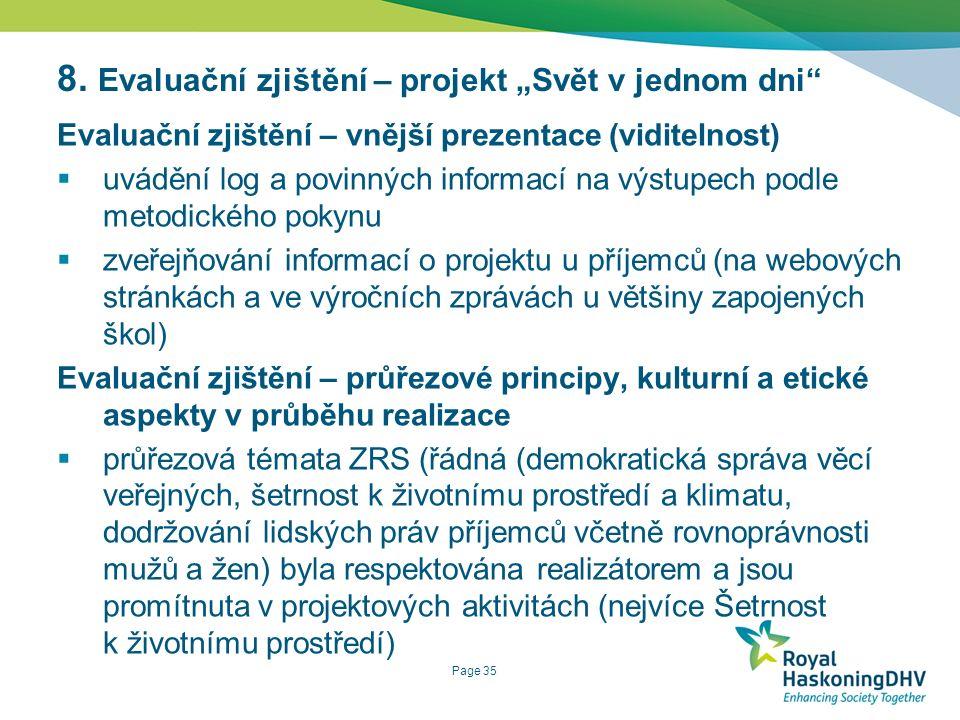 Page 35 Evaluační zjištění – vnější prezentace (viditelnost)  uvádění log a povinných informací na výstupech podle metodického pokynu  zveřejňování informací o projektu u příjemců (na webových stránkách a ve výročních zprávách u většiny zapojených škol) Evaluační zjištění – průřezové principy, kulturní a etické aspekty v průběhu realizace  průřezová témata ZRS (řádná (demokratická správa věcí veřejných, šetrnost k životnímu prostředí a klimatu, dodržování lidských práv příjemců včetně rovnoprávnosti mužů a žen) byla respektována realizátorem a jsou promítnuta v projektových aktivitách (nejvíce Šetrnost k životnímu prostředí) 8.