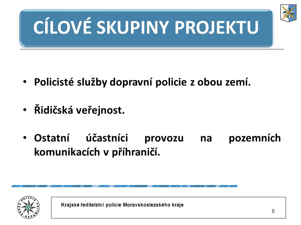 Krajské ředitelství policie Moravskoslezského kraje 6 CÍLOVÉ SKUPINY PROJEKTU Policisté služby dopravní policie z obou zemí. Řidičská veřejnost. Ostat