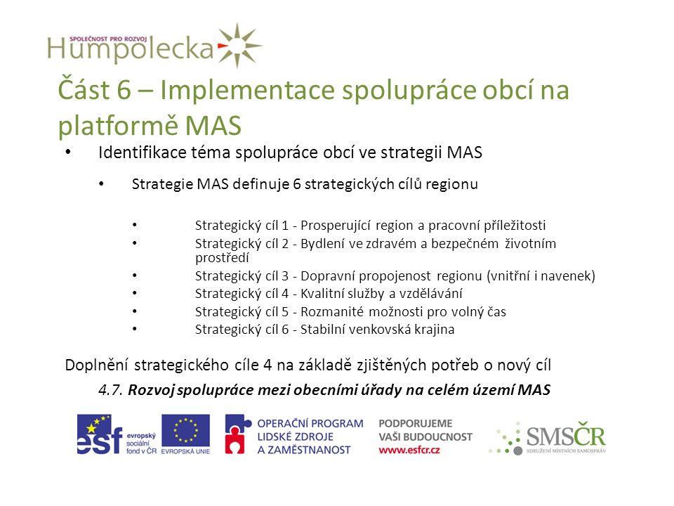Část 6 – Implementace spolupráce obcí na platformě MAS Identifikace téma spolupráce obcí ve strategii MAS Strategie MAS definuje 6 strategických cílů regionu Strategický cíl 1 - Prosperující region a pracovní příležitosti Strategický cíl 2 - Bydlení ve zdravém a bezpečném životním prostředí Strategický cíl 3 - Dopravní propojenost regionu (vnitřní i navenek) Strategický cíl 4 - Kvalitní služby a vzdělávání Strategický cíl 5 - Rozmanité možnosti pro volný čas Strategický cíl 6 - Stabilní venkovská krajina Doplnění strategického cíle 4 na základě zjištěných potřeb o nový cíl 4.7.