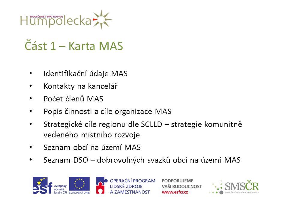 Část 1 – Karta MAS Identifikační údaje MAS Kontakty na kancelář Počet členů MAS Popis činnosti a cíle organizace MAS Strategické cíle regionu dle SCLLD – strategie komunitně vedeného místního rozvoje Seznam obcí na území MAS Seznam DSO – dobrovolných svazků obcí na území MAS