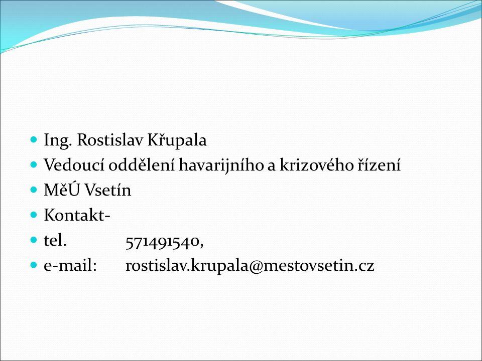 Ing. Rostislav Křupala Vedoucí oddělení havarijního a krizového řízení MěÚ Vsetín Kontakt- tel.