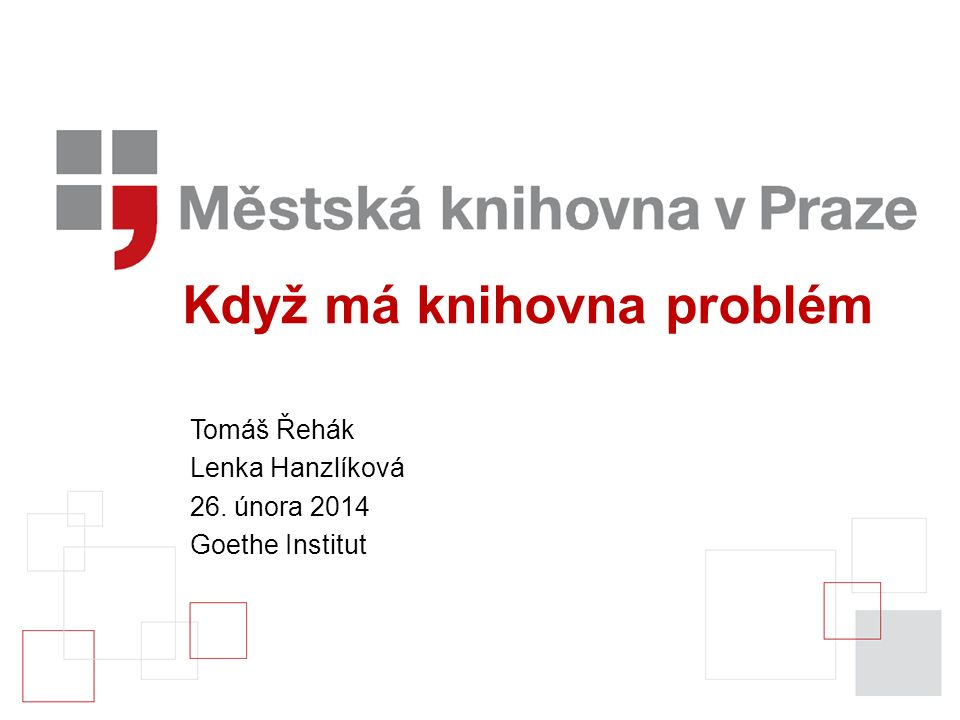 Když má knihovna problém Tomáš Řehák Lenka Hanzlíková 26. února 2014 Goethe Institut