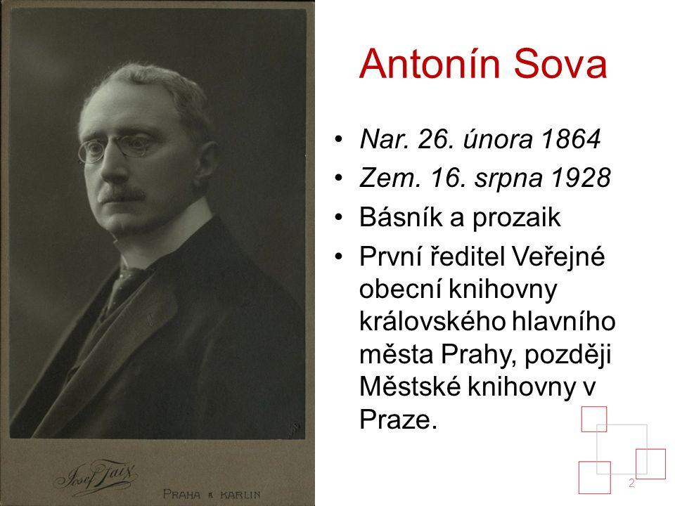 Antonín Sova Nar. 26. února 1864 Zem. 16. srpna 1928 Básník a prozaik První ředitel Veřejné obecní knihovny královského hlavního města Prahy, později