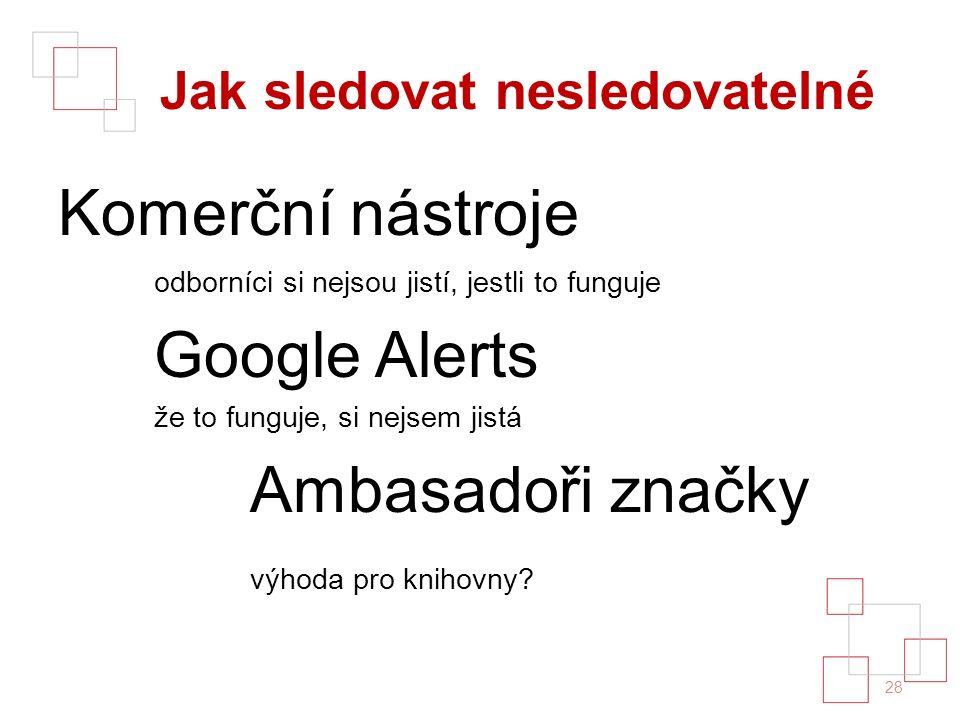 Jak sledovat nesledovatelné Komerční nástroje odborníci si nejsou jistí, jestli to funguje Google Alerts že to funguje, si nejsem jistá Ambasadoři značky výhoda pro knihovny.