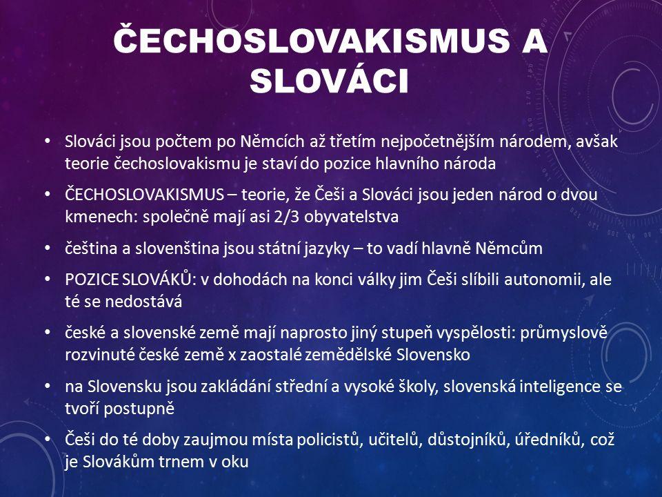 ČECHOSLOVAKISMUS A SLOVÁCI Slováci jsou počtem po Němcích až třetím nejpočetnějším národem, avšak teorie čechoslovakismu je staví do pozice hlavního národa ČECHOSLOVAKISMUS – teorie, že Češi a Slováci jsou jeden národ o dvou kmenech: společně mají asi 2/3 obyvatelstva čeština a slovenština jsou státní jazyky – to vadí hlavně Němcům POZICE SLOVÁKŮ: v dohodách na konci války jim Češi slíbili autonomii, ale té se nedostává české a slovenské země mají naprosto jiný stupeň vyspělosti: průmyslově rozvinuté české země x zaostalé zemědělské Slovensko na Slovensku jsou zakládání střední a vysoké školy, slovenská inteligence se tvoří postupně Češi do té doby zaujmou místa policistů, učitelů, důstojníků, úředníků, což je Slovákům trnem v oku