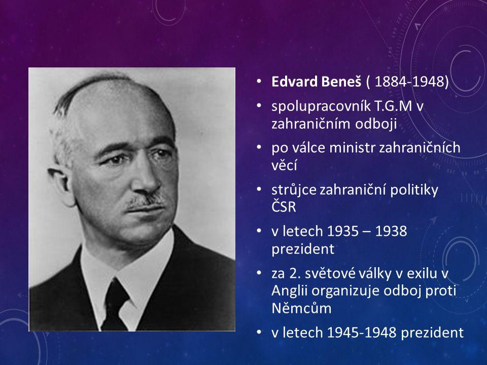 Edvard Beneš ( 1884-1948) spolupracovník T.G.M v zahraničním odboji po válce ministr zahraničních věcí strůjce zahraniční politiky ČSR v letech 1935 – 1938 prezident za 2.