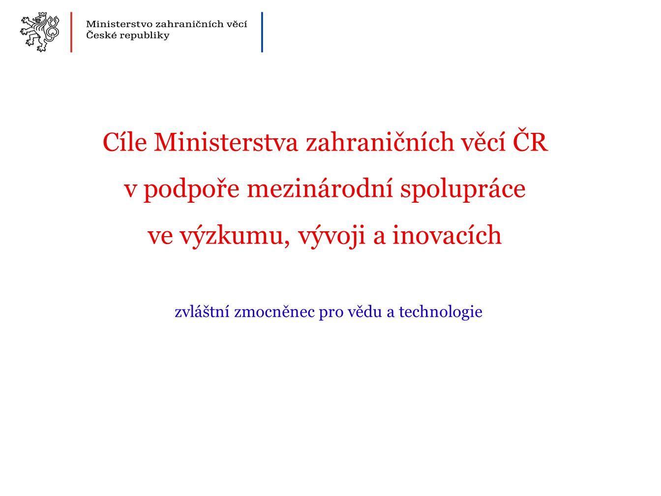 Cíle Ministerstva zahraničních věcí ČR v podpoře mezinárodní spolupráce ve výzkumu, vývoji a inovacích zvláštní zmocněnec pro vědu a technologie