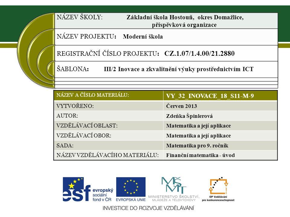 NÁZEV ŠKOLY : Základní škola Hostouň, okres Domažlice, příspěvková organizace NÁZEV PROJEKTU: Moderní škola REGISTRAČNÍ ČÍSLO PROJEKTU: CZ.1.07/1.4.00/21.2880 ŠABLONA: III/2 Inovace a zkvalitnění výuky prostřednictvím ICT NÁZEV A ČÍSLO MATERIÁLU: VY_32_INOVACE_18_S11-M-9 VYTVOŘENO: Červen 2013 AUTOR: Zdeňka Špinlerová VZDĚLÁVACÍ OBLAST: Matematika a její aplikace VZDĚLÁVACÍ OBOR: Matematika a její aplikace SADA: Matematika pro 9.