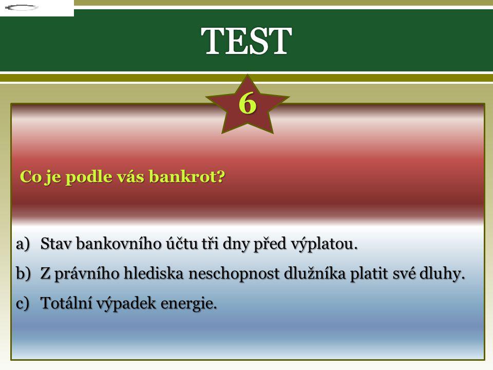 Co je podle vás bankrot? a)S tav bankovního účtu tři dny před výplatou. b)Z právního hlediska neschopnost dlužníka platit své dluhy. c)T otální výpade