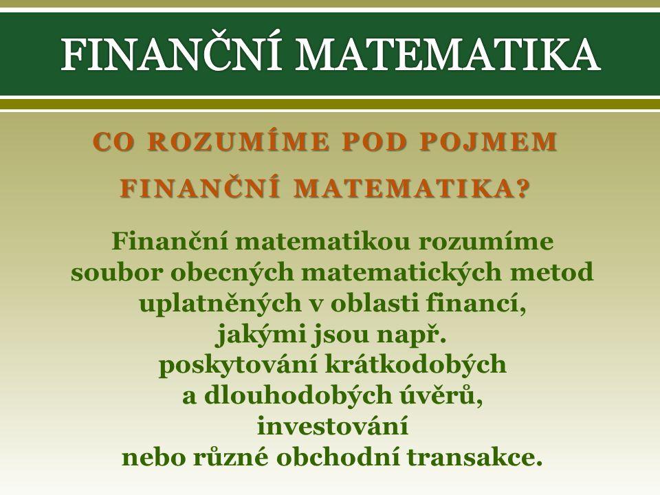 CO ROZUMÍME POD POJMEM FINANČNÍ MATEMATIKA? Finanční matematikou rozumíme soubor obecných matematických metod uplatněných v oblasti financí, jakými js