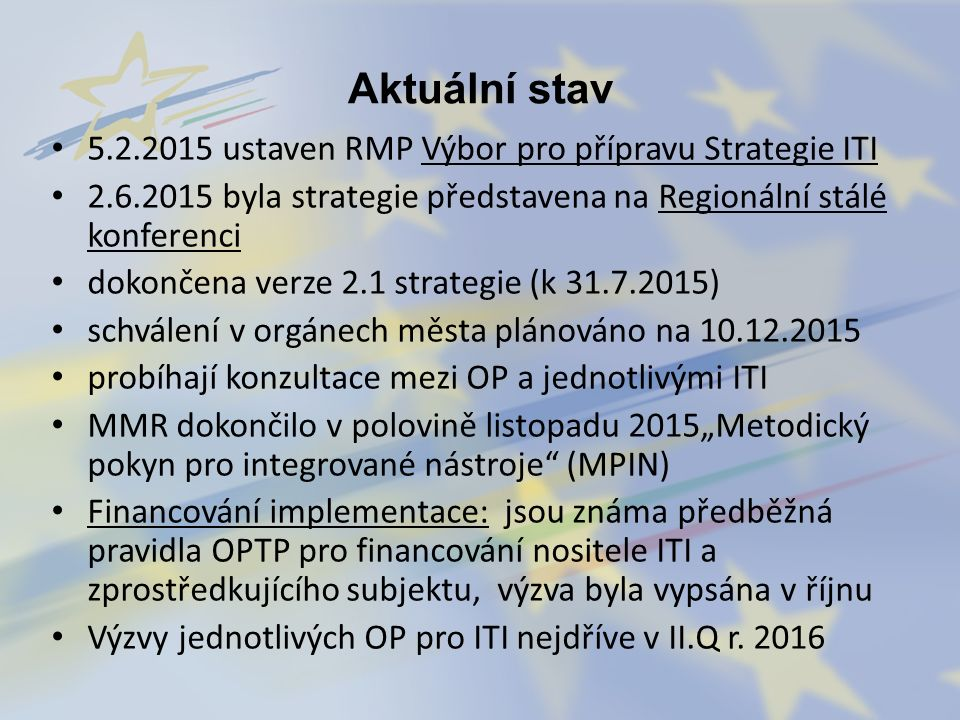 """Aktuální stav 5.2.2015 ustaven RMP Výbor pro přípravu Strategie ITI 2.6.2015 byla strategie představena na Regionální stálé konferenci dokončena verze 2.1 strategie (k 31.7.2015) schválení v orgánech města plánováno na 10.12.2015 probíhají konzultace mezi OP a jednotlivými ITI MMR dokončilo v polovině listopadu 2015""""Metodický pokyn pro integrované nástroje (MPIN) Financování implementace: jsou známa předběžná pravidla OPTP pro financování nositele ITI a zprostředkujícího subjektu, výzva byla vypsána v říjnu Výzvy jednotlivých OP pro ITI nejdříve v II.Q r."""