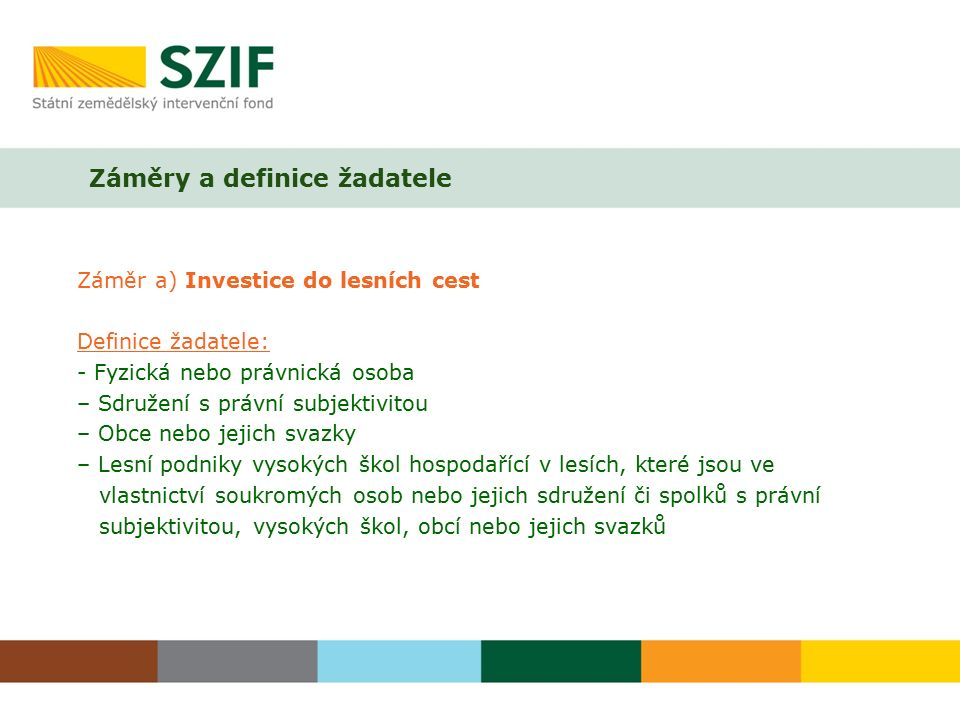 Záměry a definice žadatele Záměr a) Investice do lesních cest Definice žadatele: - Fyzická nebo právnická osoba – Sdružení s právní subjektivitou – Ob