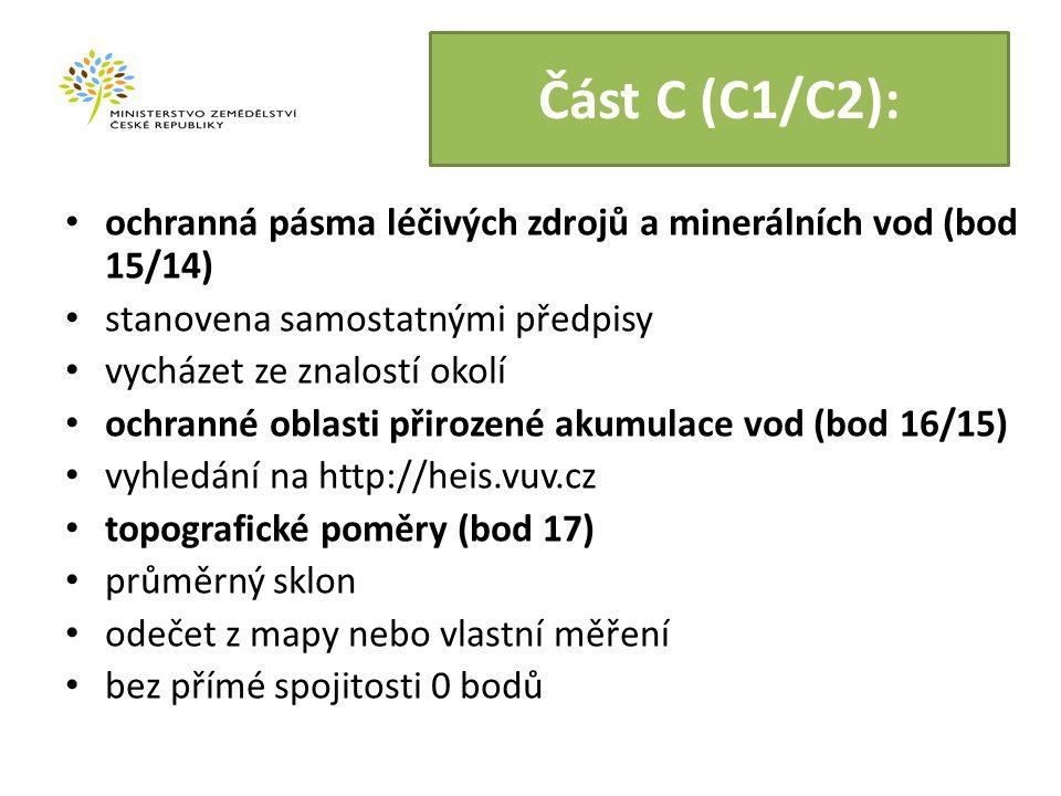 Část C (C1/C2): ochranná pásma léčivých zdrojů a minerálních vod (bod 15/14) stanovena samostatnými předpisy vycházet ze znalostí okolí ochranné oblasti přirozené akumulace vod (bod 16/15) vyhledání na http://heis.vuv.cz topografické poměry (bod 17) průměrný sklon odečet z mapy nebo vlastní měření bez přímé spojitosti 0 bodů