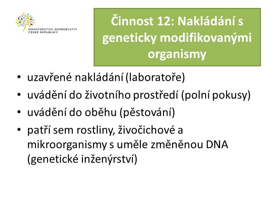 Činnost 12: Nakládání s geneticky modifikovanými organismy uzavřené nakládání (laboratoře) uvádění do životního prostředí (polní pokusy) uvádění do oběhu (pěstování) patří sem rostliny, živočichové a mikroorganismy s uměle změněnou DNA (genetické inženýrství)