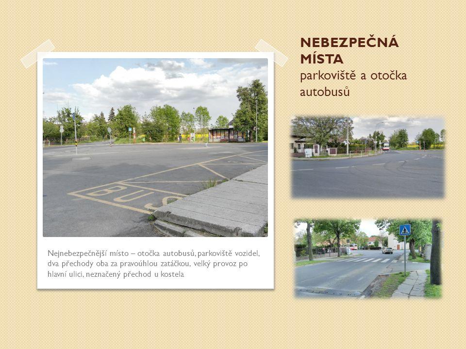 NEBEZPEČNÁ MÍSTA parkoviště a otočka autobusů Nejnebezpečnější místo – otočka autobusů, parkoviště vozidel, dva přechody oba za pravoúhlou zatáčkou, v