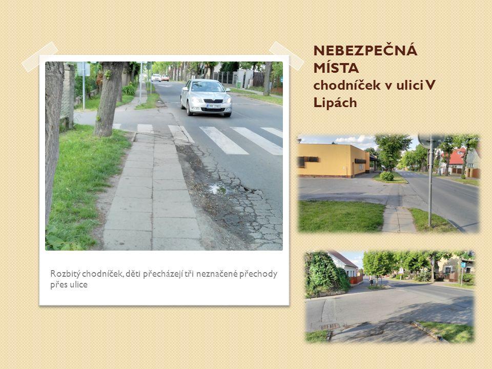 NEBEZPEČNÁ MÍSTA chodníček v ulici V Lipách Rozbitý chodníček, děti přecházejí tři neznačené přechody přes ulice