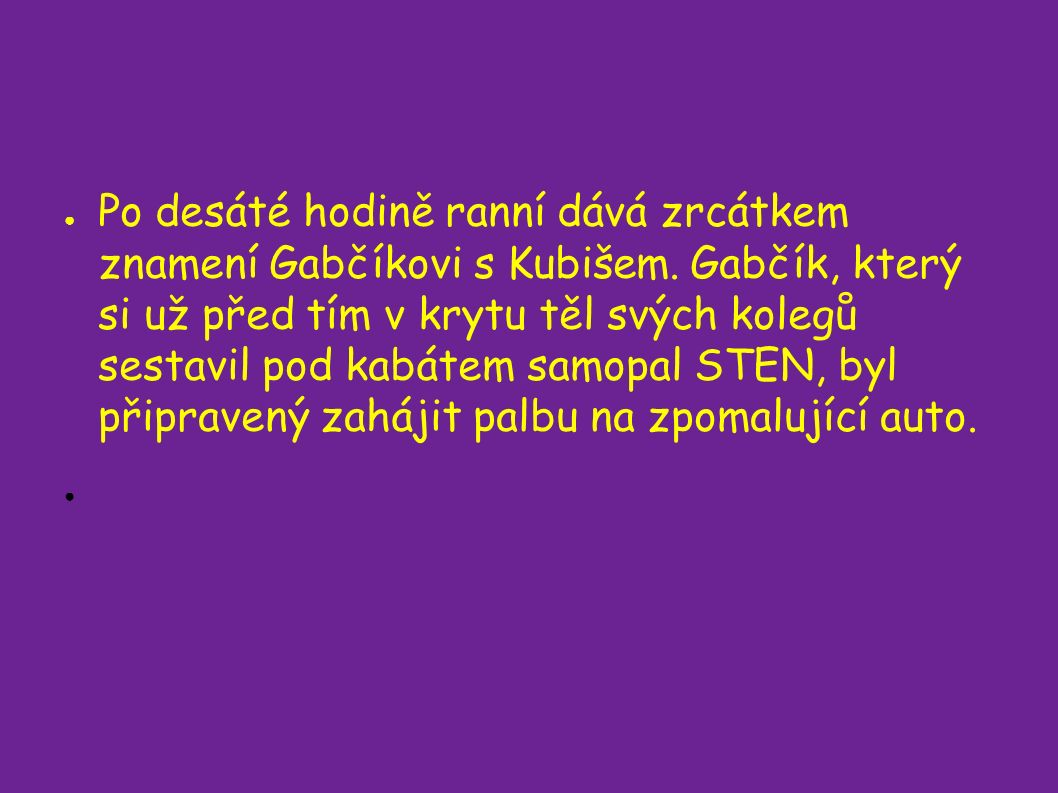 ● Po desáté hodině ranní dává zrcátkem znamení Gabčíkovi s Kubišem.